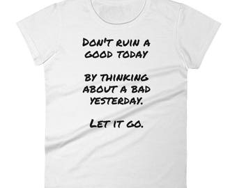 Don't Ruin A Good Today -  Positive Thought Provoking Women's short sleeve t-shirt