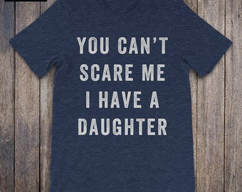 You Cant Scare, I have A Daughter, father daughter shirt, funny dad shirt, funny quote, fathers day, birthday, dad gifts from daughter