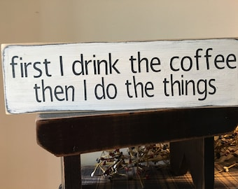 first I drink the coffee then I do the things Wood Sign, 1 foot sign, coffee lover sign, kitchen sign, farmhouse sign, Family sign, Funny