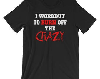 I Workout To Burn Off The Crazy T-Shirt - Workout Shirt - Motivational Shirt - Inspiring Quote - Gym Tee Shirt - Shirt With Sayings