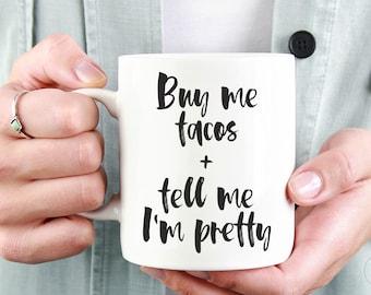 Buy Me Tacos and Tell Me I'm Pretty Mug   Funny Coffee Mug   Gift For Her   Funny Mug   Statement Mug   Taco Mug   Women's Mug   Ceramic Mug