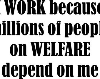 I WORK because millions of people on WELFARE Depend on me Sticker/Decal