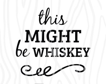 SVG / DXF - This Might Be Whiskey, Instant Download (Funny Vector Art / Saying)