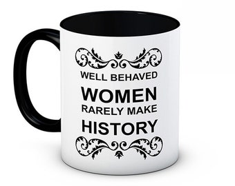 Well Behaved Women Rarely Make History - Funny High Quality Ceramic Coffee Mug