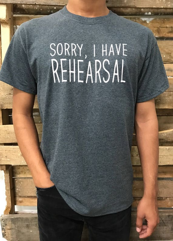 Sorry I Have Rehearsal Theater Art Musical Dance Choir Ensemble Singing Band T- Shirt Men's Short Sleeve Crew Neck Tee