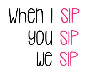 When I SIP, you SIP, we SIP; Quality Vinyl Decal; Yeti Decals, wine glass decal, gifts for friends, girlie gifts, coffee mug decal!