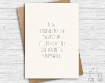 Funny Mother's Day card, Card for mum, Mum, It doesn't matter how old I am, I still panic when I lose you in the supermarket