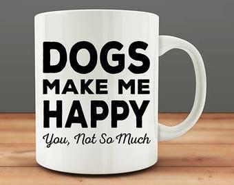 Dogs Make Me Happy You Not So Much mug, funny dog mug (M8)