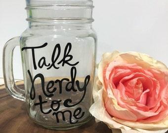 Talk Nerdy to Me Glass- Mason Jar- Funny Mug- Birthday Gift- Christmas Gift- Gift for Him- Gift for Her- Funny Gift