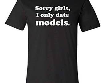Sorry Girls, I Only Date Models T-shirt | Bachelor Tee