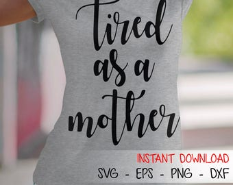 Tired as a Mother SVG Tired as a Mother DXF Tired as a Mother EPS Png Jpg Bmp Tired as a Mother Cut Files Cricut Files Silhouette Files