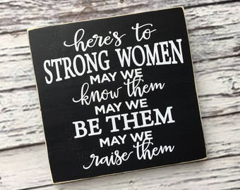 Here's to strong women, wood sign, may we know them, may we be them, may we raise them, insipirational quote - Style# HM130