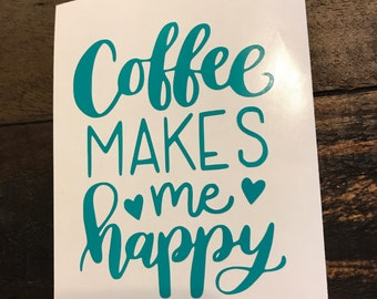 """Coffee Makes Me Happy Vinyl Decal - 3"""", 4"""", 6"""", or 8"""" Many colors available"""