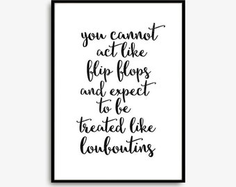 """Gift Ideas Print Typography Poster """"You Cannot Act like Flip Flops and Expect to be Treated Like Louboutins """" Wall Decor Home Decor"""