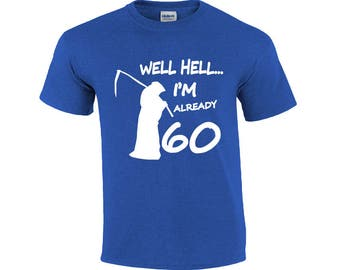 Well Hell I'm Already 60 | 60 Years Old T-shirt | Funny Birthday Shirt | 60th Birthday Shirt | Mens T-shirt | Sixty Birthday Shirt