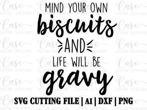Mind Your Own Biscuits And Life Will Be Gravy Svg Cutting