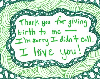 "5x7 greeting card ""Thanks for giving birth to me, I'm sorry I didn't call, I love you!"