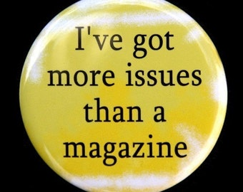 I've Got More Issues Than A Magazine - Pinback Button Badge 1 1/2 inch 1.5 - Keychain Magnet or Flatback