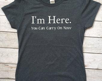 I'm Here. You Can Carry on Now Tee; I'm Here. You Can Carry on Now T-Shirt; I'm Here Shirt; I'm Here Tee; Witty Shirt; Witty Tee