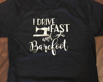 I Drive Fast and Barefoot sewing quilting T Shirt sweatshirt