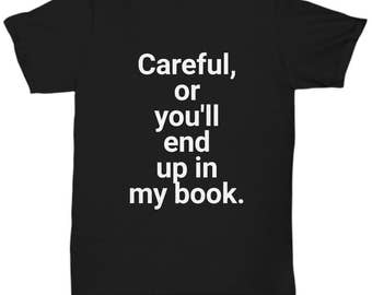 Careful or You'll End Up in My Book - Funny Shirt for Writers