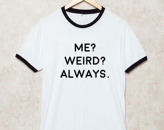 Me Weird Always Shirts Me? Weird? Always Tshirt Funny T Shirt White Size S , M , L , XL , 2XL , 3XL three color ring