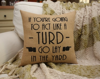Burlap Pillow / Funny Pillow / If You're Gonna Act Like a Turd Go Lay In The Yard