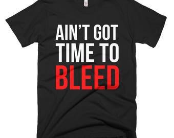 Ain't Got Time To Bleed - Tshirt FREE SHIPPING