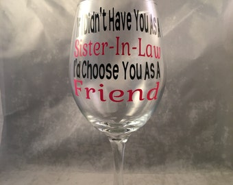 "Sister In Law Wine Glass-""If I Didn't Have You As A Sister In Law I'd Choose You As A Friend"" Wine Glass. Custom Glass- Sister In Law Gift"