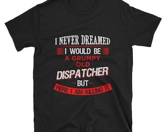 Dispatcher - 911 dispatcher - Dispatcher shirt - Dispatcher Unisex T-Shirt - dispatcher gift - Grumpy old dispatcher - police dispatcher