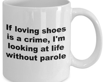 If loving shoes is a crime i'm looking at life without parole mug