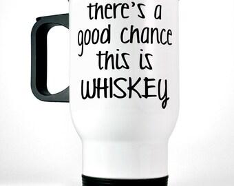 Funny Travel Mug There's a Good Chance This is Whiskey Mug Coffee Cup Whiskey Mug Funny Gift for Him Husband Gift Funny Coffee Mug