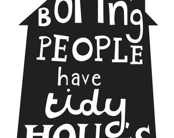 Boring People Have Tidy Houses. Illustration print.