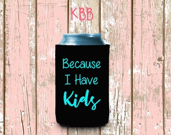 Because I Have Kids Can Cooler, Personalized Can Cooler, Custom Can Coolers