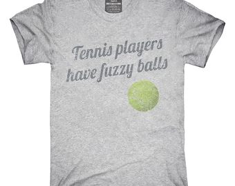 Tennis Players Have Fuzzy Balls T-Shirt, Hoodie, Tank Top, Gifts