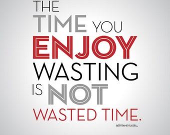 The Time You Enjoy Wasting is Not Wasted Time - quote art - 8 x 10 - typography