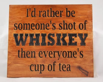 I'd rather be someone's shot of whiskey then everyone's cup of tea - wood sign