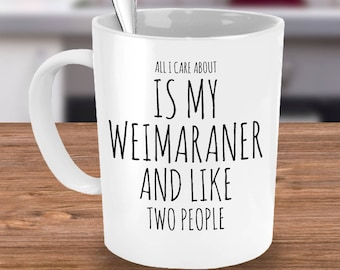 Funny Weimaraner Mug - All I Care About Is My Weim And Like Two People - Weimaraner Gift - Coffee or Tea Cup for Weimaraner Mom