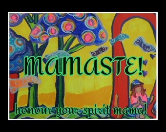 Mamaste...honour the spirit of Mama!