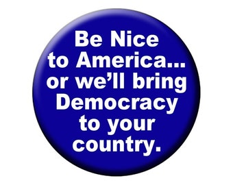 POLITICAL FRIDGE MAGNET Be Nice to America or We Will Bring Democracy to Your Country  2.25 inch Fridge Magnet