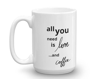 All You Need is Love + Coffee - Ceramic Mug
