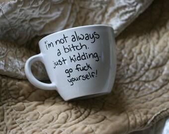 I'm not always a bitch just kidding go fuck yourself custom mug profanities gift mug profanity funny present personalized mug friend gift