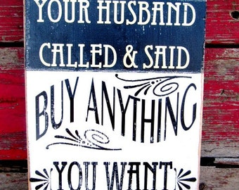 Your husband called and said buy anything you want sign 8x11 farmhouse decor wood rustic distressed primitive business sign funny sign 165w