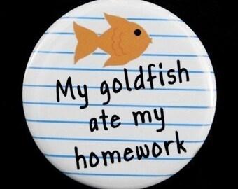 My Goldfish Ate My Homework - Pinback Button Badge 1 1/2 inch 1.5 - Keychain Magnet or Flatback