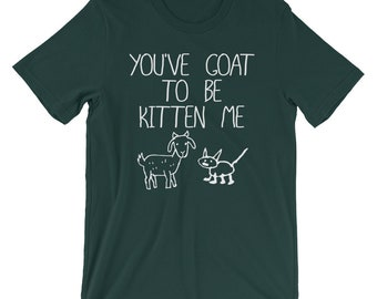 You've Goat To Be Kitten Me, Funny Goat Cat Shirt, Funny Animal Pets Joke, Animal Pets Shirt, Goat Kitten Shirt, Goat TShirt, Kitten TShirt