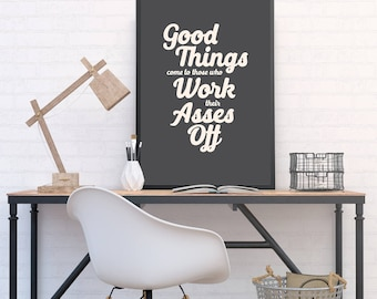 Work Your Ass Off - Good Things Come to Those Who Work Their Asses Off. - Funny poster, print for office, home, studio