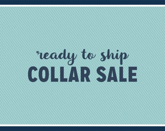 SALE: Pre Made Collars - Ready to Ship - Up to 40% off Regular Price