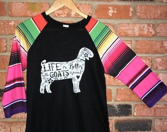 SALE*** Life is Better with Goats Around - Raglan / Baseball Tee with Serape Print Sleeve  ~ Show Goat ~ Boer ~ Alpine ~ Nanny ~ Nubian