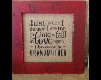 JUST WHEN I thought I was too old to fall in love I became a GRANDMOTHER - Custom Burlap Sign