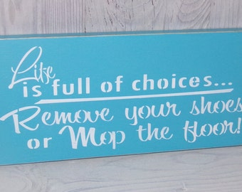 Life Is Full Of Choices Remove Your Shoes Or Mop The Floors, Door Sign, Shoe Sign, Porch Sign, Welcome Sign, No Shoes Sign, Baby Shower Gift